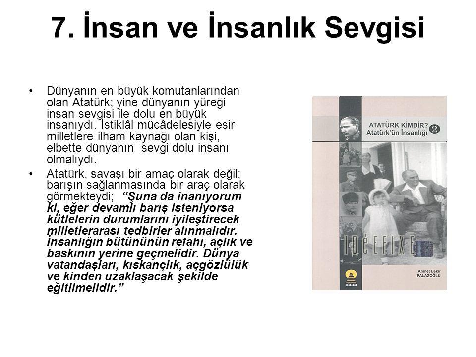 7. İnsan ve İnsanlık Sevgisi Dünyanın en büyük komutanlarından olan Atatürk; yine dünyanın yüreği insan sevgisi ile dolu en büyük insanıydı. İstiklâl