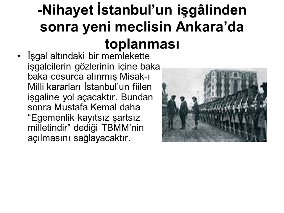 -Nihayet İstanbul'un işgâlinden sonra yeni meclisin Ankara'da toplanması İşgal altındaki bir memlekette işgalcilerin gözlerinin içine baka baka cesurca alınmış Misak-ı Milli kararları İstanbul'un fiilen işgaline yol açacaktır.