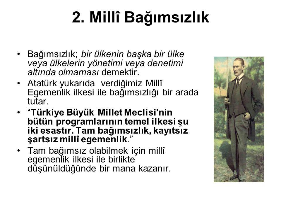 2. Millî Bağımsızlık Bağımsızlık; bir ülkenin başka bir ülke veya ülkelerin yönetimi veya denetimi altında olmaması demektir. Atatürk yukarıda verdiği