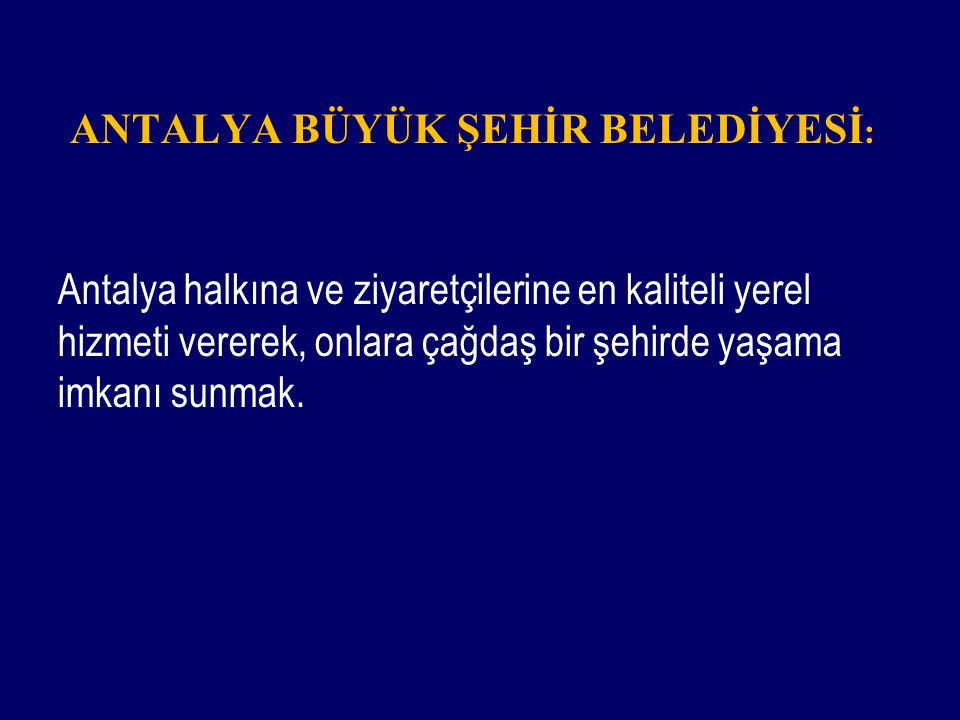 ANTALYA BÜYÜK ŞEHİR BELEDİYESİ : Antalya halkına ve ziyaretçilerine en kaliteli yerel hizmeti vererek, onlara çağdaş bir şehirde yaşama imkanı sunmak.