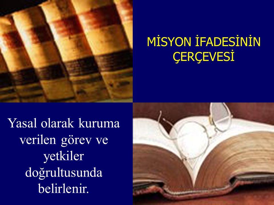MİSYON İFADESİNİN ÇERÇEVESİ Yasal olarak kuruma verilen görev ve yetkiler doğrultusunda belirlenir.