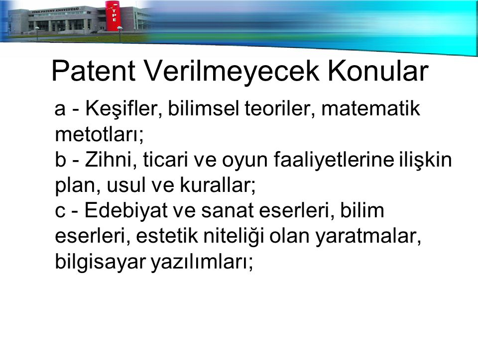 Patent Verilmeyecek Konular a - Keşifler, bilimsel teoriler, matematik metotları; b - Zihni, ticari ve oyun faaliyetlerine ilişkin plan, usul ve kural