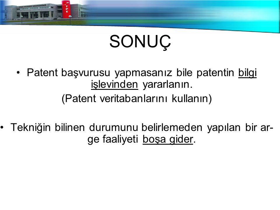 SONUÇ Patent başvurusu yapmasanız bile patentin bilgi işlevinden yararlanın. (Patent veritabanlarını kullanın) Tekniğin bilinen durumunu belirlemeden