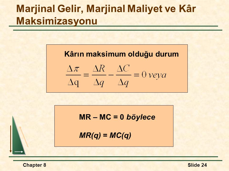 Chapter 8Slide 24 Marjinal Gelir, Marjinal Maliyet ve Kâr Maksimizasyonu Kârın maksimum olduğu durum MR – MC = 0 böylece MR(q) = MC(q)