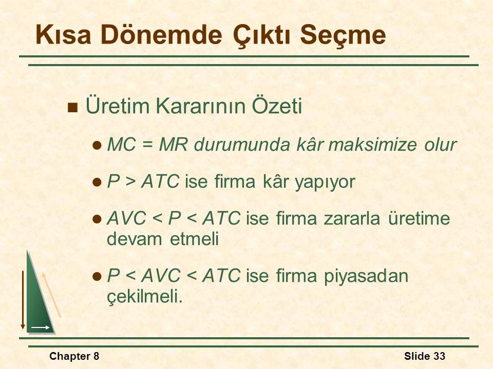 Chapter 8Slide 33 Kısa Dönemde Çıktı Seçme Üretim Kararının Özeti MC = MR durumunda kâr maksimize olur P > ATC ise firma kâr yapıyor AVC < P < ATC ise firma zararla üretime devam etmeli P < AVC < ATC ise firma piyasadan çekilmeli.