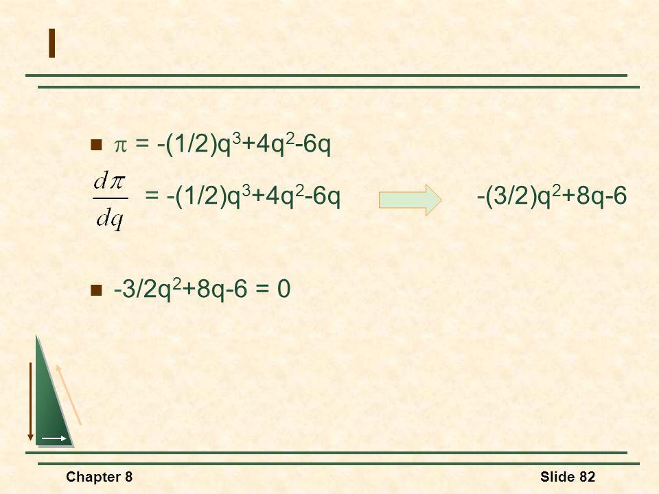 Chapter 8Slide 82 I  = -(1/2)q 3 +4q 2 -6q = -(1/2)q 3 +4q 2 -6q -(3/2)q 2 +8q-6 -3/2q 2 +8q-6 = 0