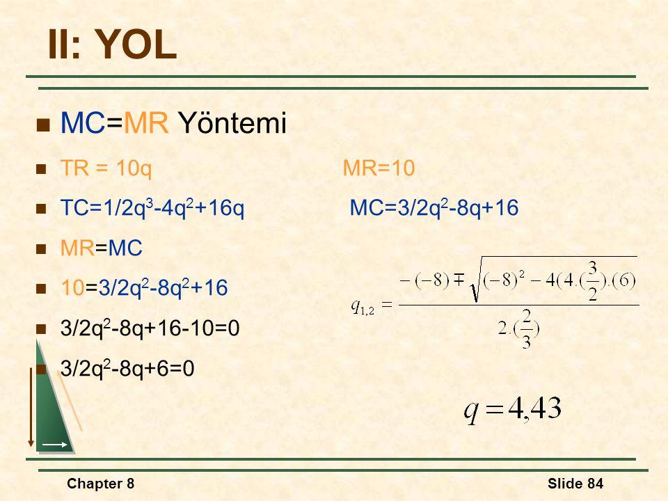 Chapter 8Slide 84 II: YOL MC=MR Yöntemi TR = 10q MR=10 TC=1/2q 3 -4q 2 +16q MC=3/2q 2 -8q+16 MR=MC 10=3/2q 2 -8q 2 +16 3/2q 2 -8q+16-10=0 3/2q 2 -8q+6=0