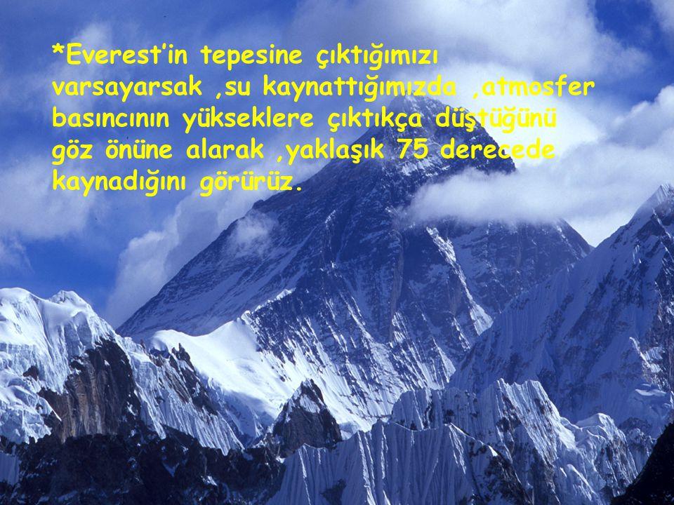 *Everest'in tepesine çıktığımızı varsayarsak,su kaynattığımızda,atmosfer basıncının yükseklere çıktıkça düştüğünü göz önüne alarak,yaklaşık 75 dereced