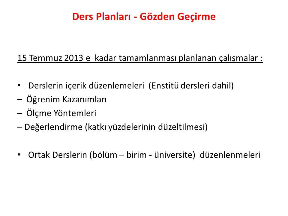 15 Temmuz 2013 e kadar tamamlanması planlanan çalışmalar : Derslerin içerik düzenlemeleri (Enstitü dersleri dahil) – Öğrenim Kazanımları – Ölçme Yönte