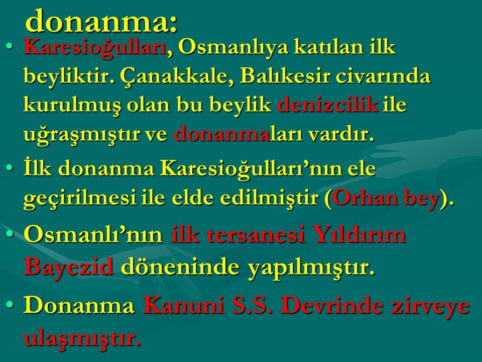 donanma: Karesioğulları, Osmanlıya katılan ilk beyliktir. Çanakkale, Balıkesir civarında kurulmuş olan bu beylik denizcilik ile uğraşmıştır ve donanma