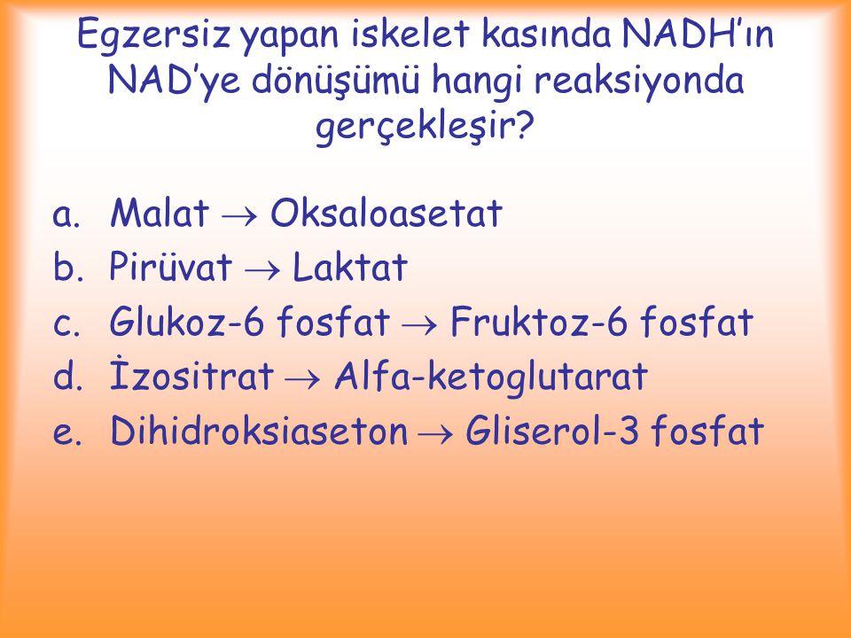 Egzersiz yapan iskelet kasında NADH'ın NAD'ye dönüşümü hangi reaksiyonda gerçekleşir? a.Malat  Oksaloasetat b.Pirüvat  Laktat c.Glukoz-6 fosfat  Fr