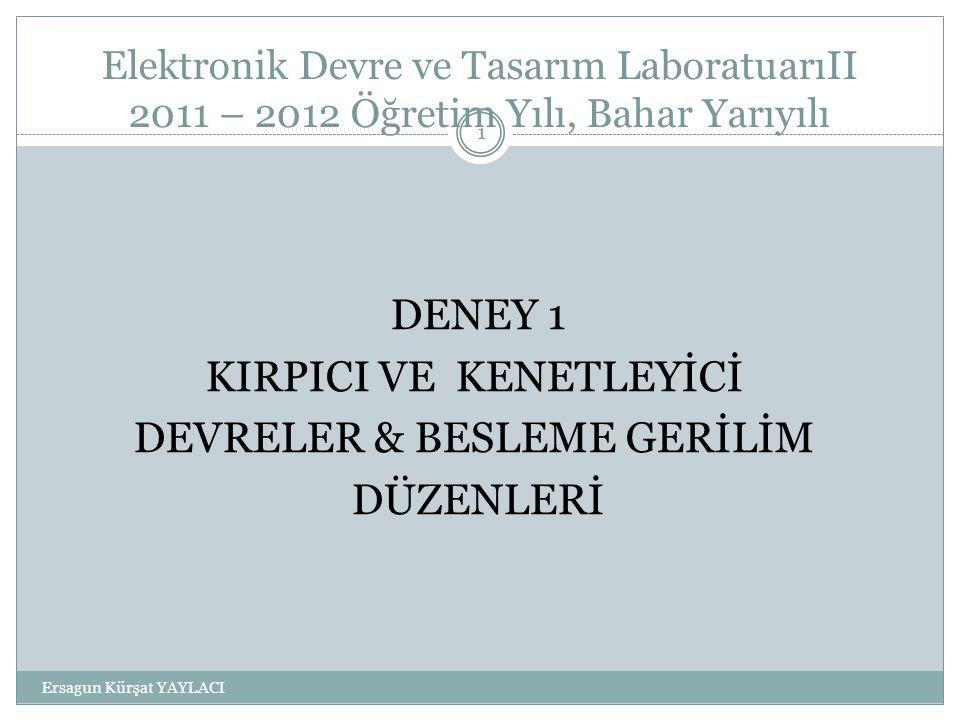 Elektronik Devre ve Tasarım LaboratuarıII 2011 – 2012 Öğretim Yılı, Bahar Yarıyılı DENEY 1 KIRPICI VE KENETLEYİCİ DEVRELER & BESLEME GERİLİM DÜZENLERİ 1 Ersagun Kürşat YAYLACI