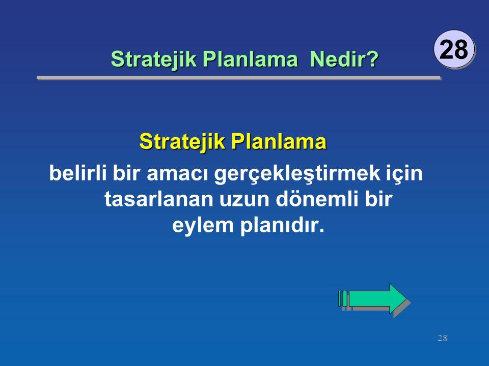 28 Stratejik Planlama Nedir? 28 Stratejik Planlama belirli bir amacı gerçekleştirmek için tasarlanan uzun dönemli bir eylem planıdır.