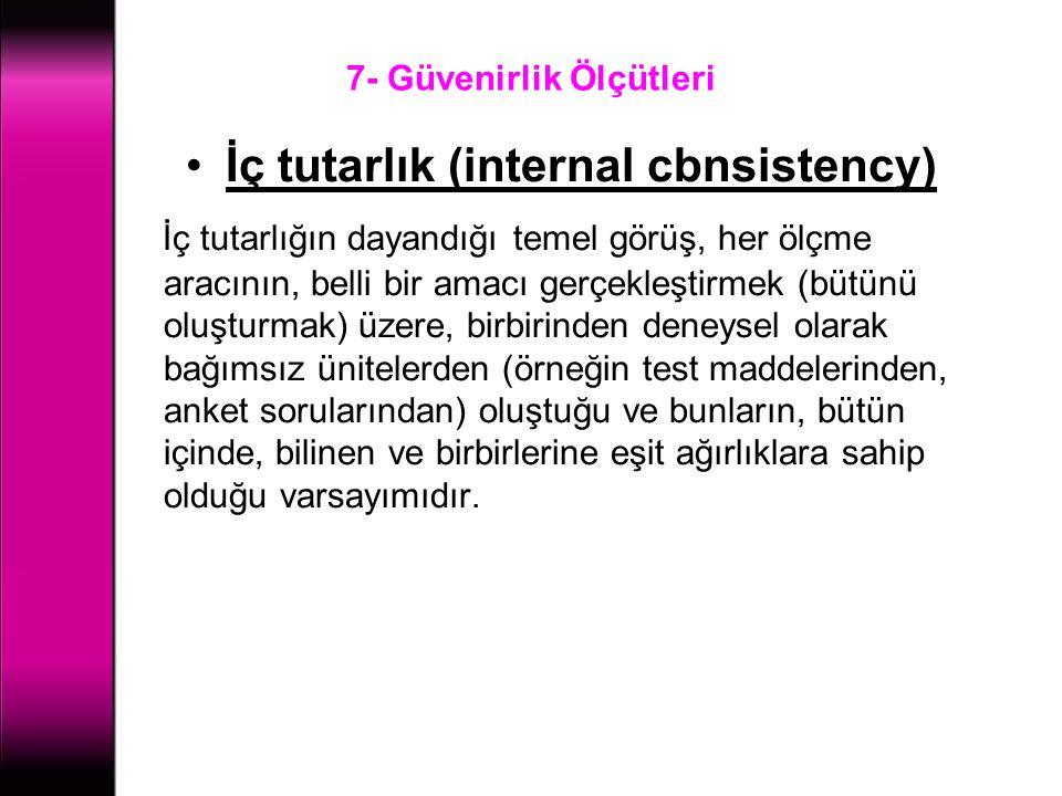 7- Güvenirlik Ölçütleri İç tutarlık (internal cbnsistency) İç tutarlığın dayandığı temel görüş, her ölçme aracının, belli bir amacı gerçekleştirmek (b