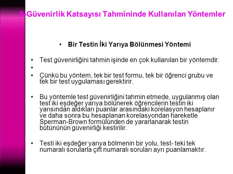 9-Güvenirlik Katsayısı Tahmininde Kullanılan Yöntemler Bir Testin İki Yarıya Bölünmesi Yöntemi Test güvenirliğini tahmin işinde en çok kullanılan bir