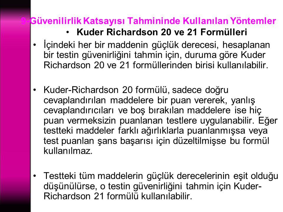9-Güvenilirlik Katsayısı Tahmininde Kullanılan Yöntemler Kuder Richardson 20 ve 21 Formülleri İçindeki her bir maddenin güçlük derecesi, hesaplanan bi