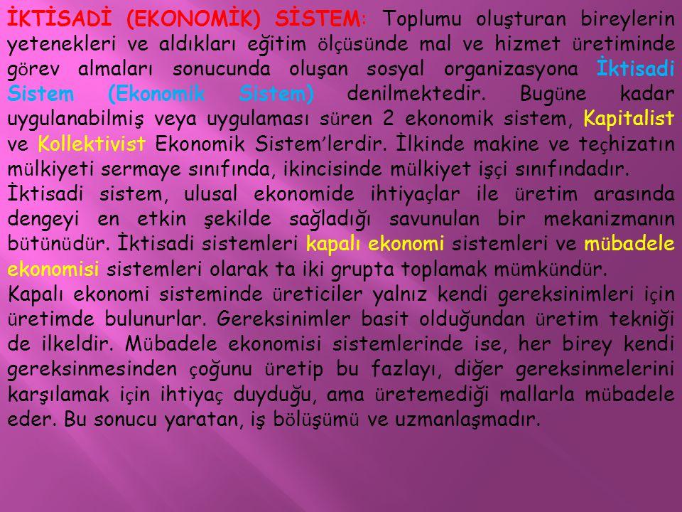 İKTİSADİ (EKONOMİK) SİSTEM: Toplumu oluşturan bireylerin yetenekleri ve aldıkları eğitim ö l çü s ü nde mal ve hizmet ü retiminde g ö rev almaları sonucunda oluşan sosyal organizasyona İktisadi Sistem (Ekonomik Sistem) denilmektedir.