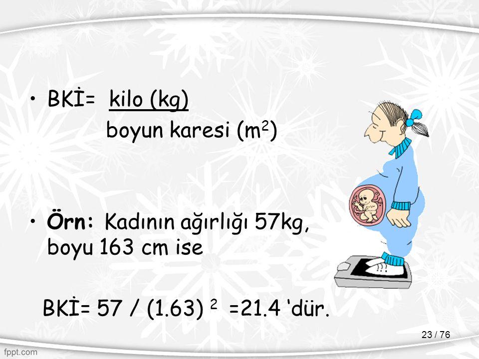BKİ= kilo (kg) boyun karesi (m 2 ) Örn: Kadının ağırlığı 57kg, boyu 163 cm ise BKİ= 57 / (1.63) 2 =21.4 'dür. 23 / 76