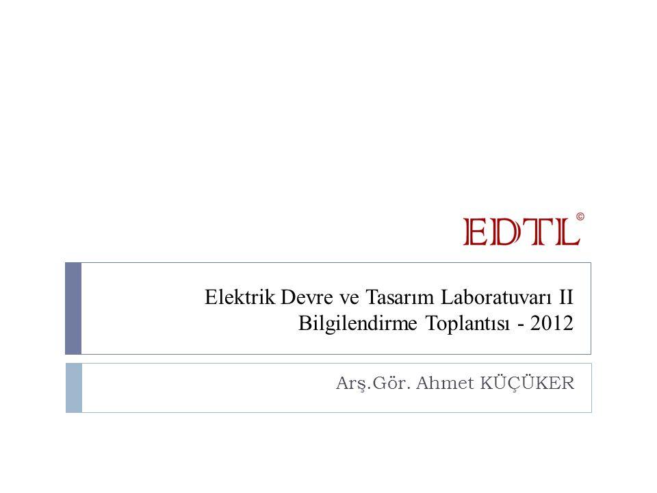 Elektrik Devre ve Tasarım Laboratuvarı II Bilgilendirme Toplantısı - 2012 Arş.Gör. Ahmet KÜÇÜKER