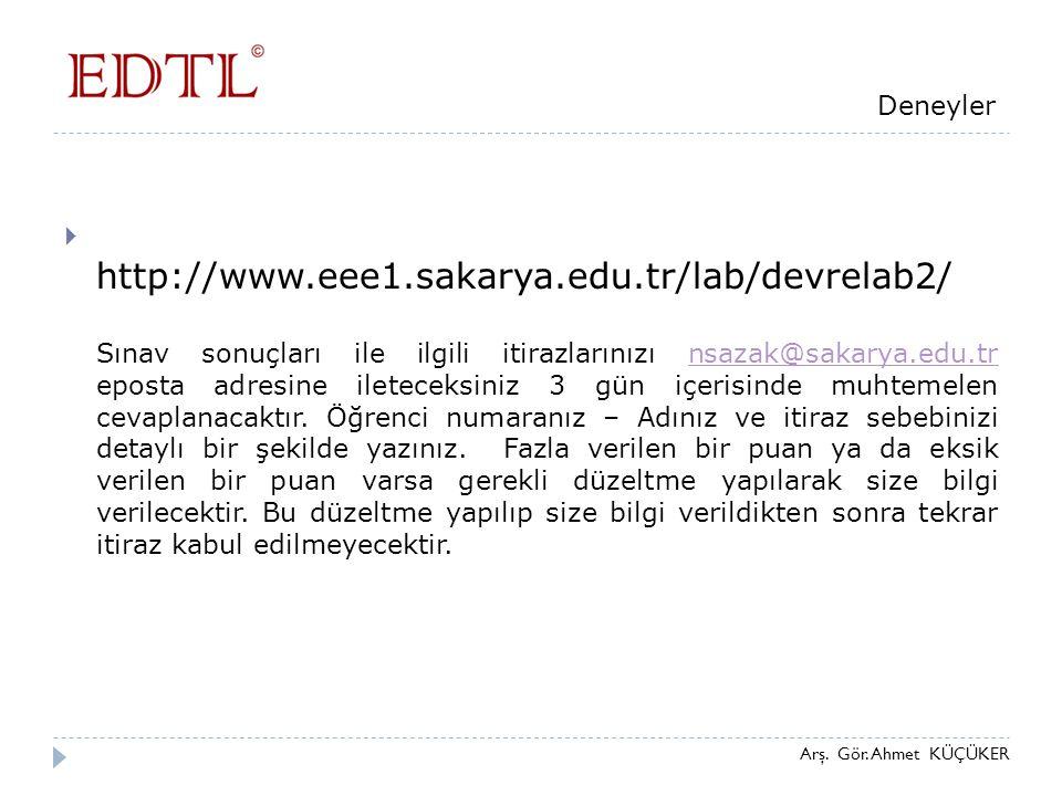 Arş. Gör. Ahmet KÜÇÜKER Deneyler  http://www.eee1.sakarya.edu.tr/lab/devrelab2/ Sınav sonuçları ile ilgili itirazlarınızı nsazak@sakarya.edu.tr epost