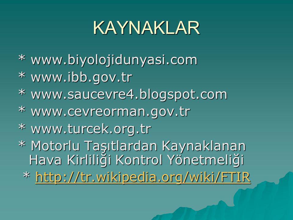 KAYNAKLAR * www.biyolojidunyasi.com * www.ibb.gov.tr * www.saucevre4.blogspot.com * www.cevreorman.gov.tr * www.turcek.org.tr * Motorlu Taşıtlardan Kaynaklanan Hava Kirliliği Kontrol Yönetmeliği * http://tr.wikipedia.org/wiki/FTIR * http://tr.wikipedia.org/wiki/FTIRhttp://tr.wikipedia.org/wiki/FTIR