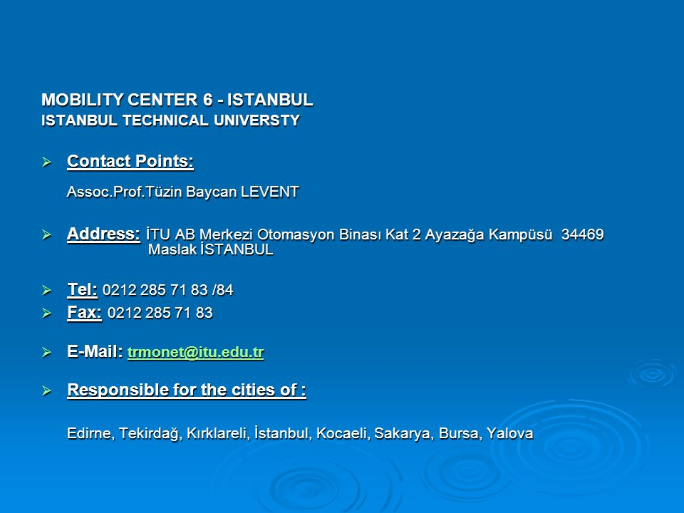 MOBILITY CENTER 6 - ISTANBUL ISTANBUL TECHNICAL UNIVERSTY  Contact Points: Assoc.Prof.Tüzin Baycan LEVENT Assoc.Prof.Tüzin Baycan LEVENT  Address: İTU AB Merkezi Otomasyon Binası Kat 2 Ayazağa Kampüsü 34469 Maslak İSTANBUL  Tel: 0212 285 71 83 /84  Fax: 0212 285 71 83  E-Mail: trmonet@itu.edu.tr trmonet@itu.edu.tr  Responsible for the cities of : Edirne, Tekirdağ, Kırklareli, İstanbul, Kocaeli, Sakarya, Bursa, Yalova