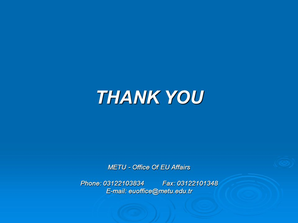 THANK YOU METU - Office Of EU Affairs Phone: 03122103834 Fax: 03122101348 E-mail: euoffice@metu.edu.tr