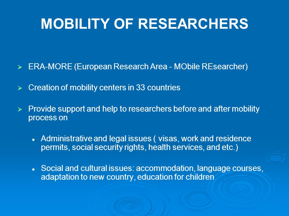 MOBILITY OF RESEARCHERS   ERA-MORE (European Research Area - MObile REsearcher)   Creation of mobility centers in 33 countries   Provide support and help to researchers before and after mobility process on Administrative and legal issues ( visas, work and residence permits, social security rights, health services, and etc.) Social and cultural issues: accommodation, language courses, adaptation to new country, education for children