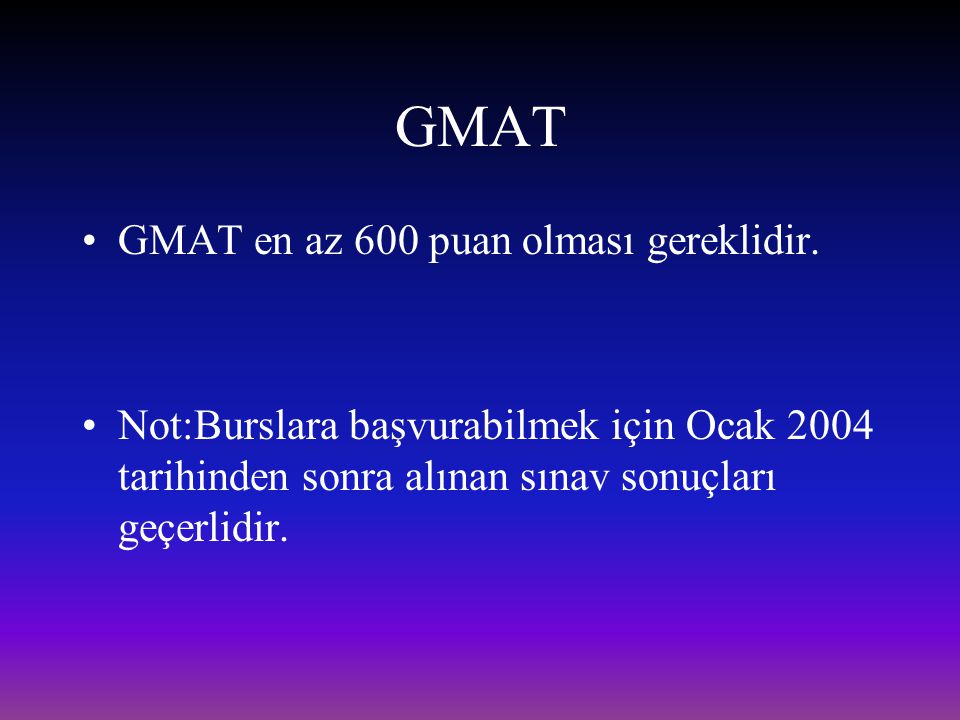 GMAT GMAT en az 600 puan olması gereklidir. Not:Burslara başvurabilmek için Ocak 2004 tarihinden sonra alınan sınav sonuçları geçerlidir.