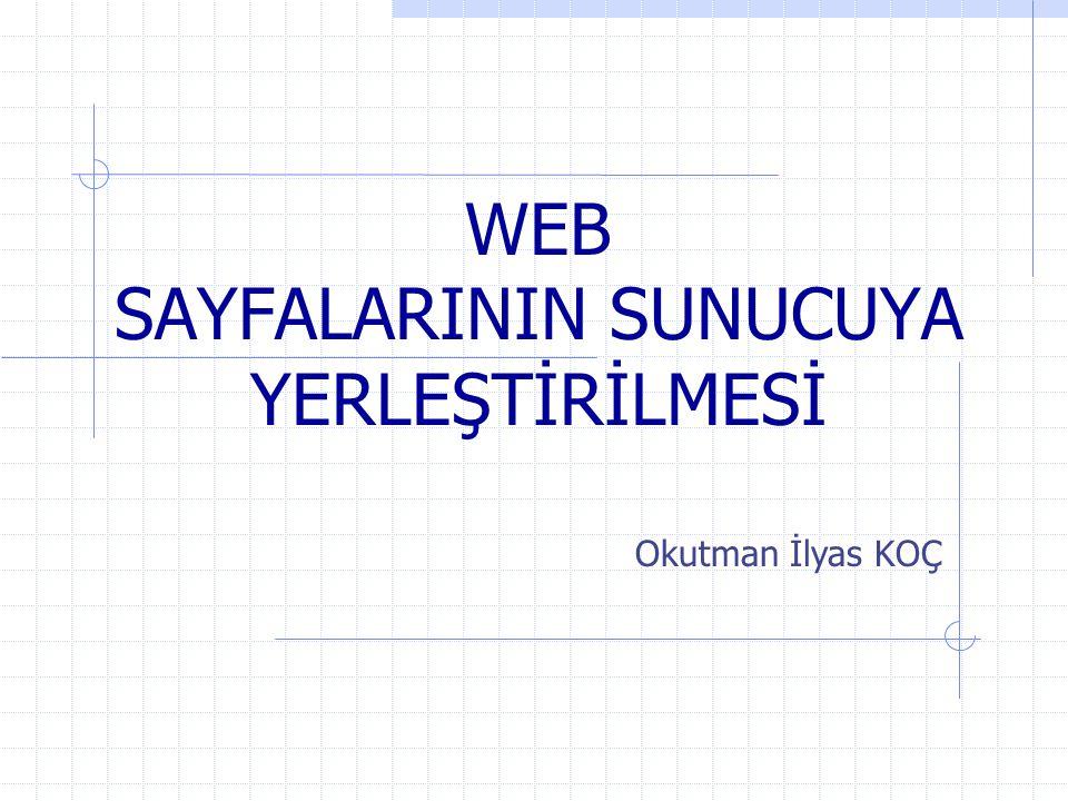 WEB SAYFALARININ SUNUCUYA YERLEŞTİRİLMESİ Okutman İlyas KOÇ