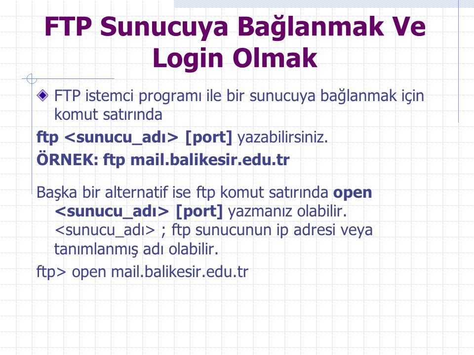 FTP Sunucuya Bağlanmak Ve Login Olmak FTP istemci programı ile bir sunucuya bağlanmak için komut satırında ftp [port] yazabilirsiniz. ÖRNEK: ftp mail.