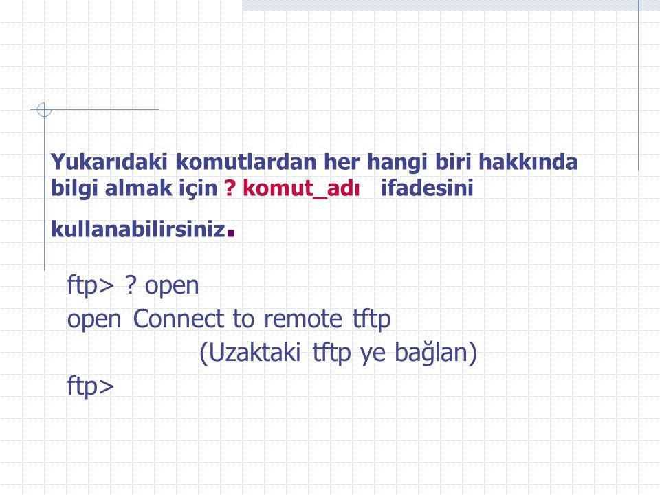 Yukarıdaki komutlardan her hangi biri hakkında bilgi almak için ? komut_adı ifadesini kullanabilirsiniz. ftp> ? open open Connect to remote tftp (Uzak