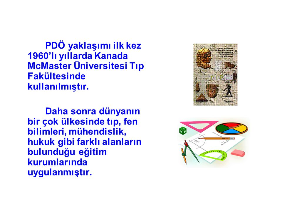 PDÖ yaklaşımı ilk kez 1960'lı yıllarda Kanada McMaster Üniversitesi Tıp Fakültesinde kullanılmıştır. Daha sonra dünyanın bir çok ülkesinde tıp, fen bi