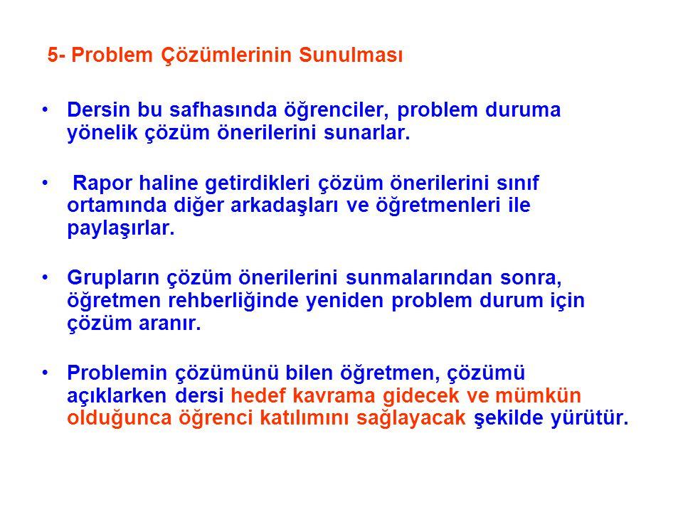 5- Problem Çözümlerinin Sunulması Dersin bu safhasında öğrenciler, problem duruma yönelik çözüm önerilerini sunarlar. Rapor haline getirdikleri çözüm
