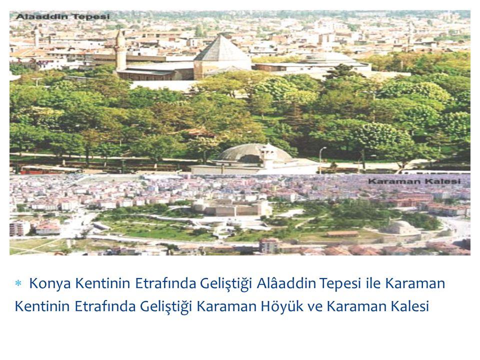  Konya Kentinin Etrafında Geliştiği Alâaddin Tepesi ile Karaman Kentinin Etrafında Geliştiği Karaman Höyük ve Karaman Kalesi