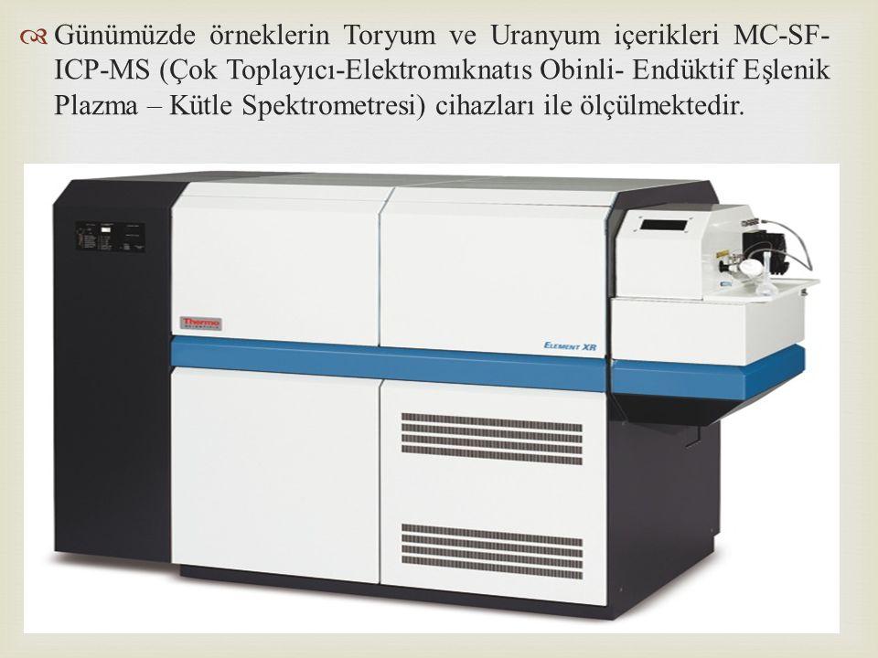   Günümüzde örneklerin Toryum ve Uranyum içerikleri MC-SF- ICP-MS (Çok Toplayıcı-Elektromıknatıs Obinli- Endüktif Eşlenik Plazma – Kütle Spektrometr