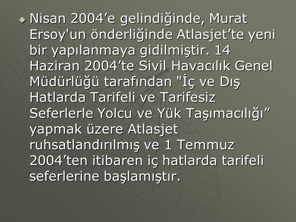  Nisan 2004'e gelindiğinde, Murat Ersoy'un önderliğinde Atlasjet'te yeni bir yapılanmaya gidilmiştir. 14 Haziran 2004'te Sivil Havacılık Genel Müdürl