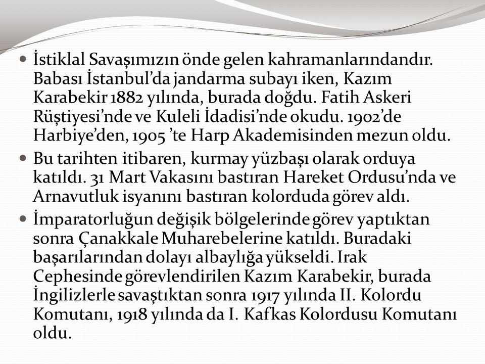 İstiklal Savaşımızın önde gelen kahramanlarındandır. Babası İstanbul'da jandarma subayı iken, Kazım Karabekir 1882 yılında, burada doğdu. Fatih Askeri