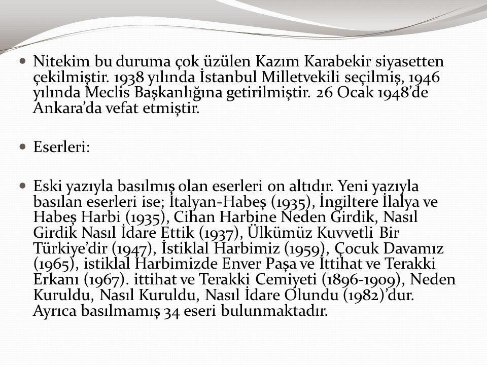 Nitekim bu duruma çok üzülen Kazım Karabekir siyasetten çekilmiştir. 1938 yılında İstanbul Milletvekili seçilmiş, 1946 yılında Meclis Başkanlığına get