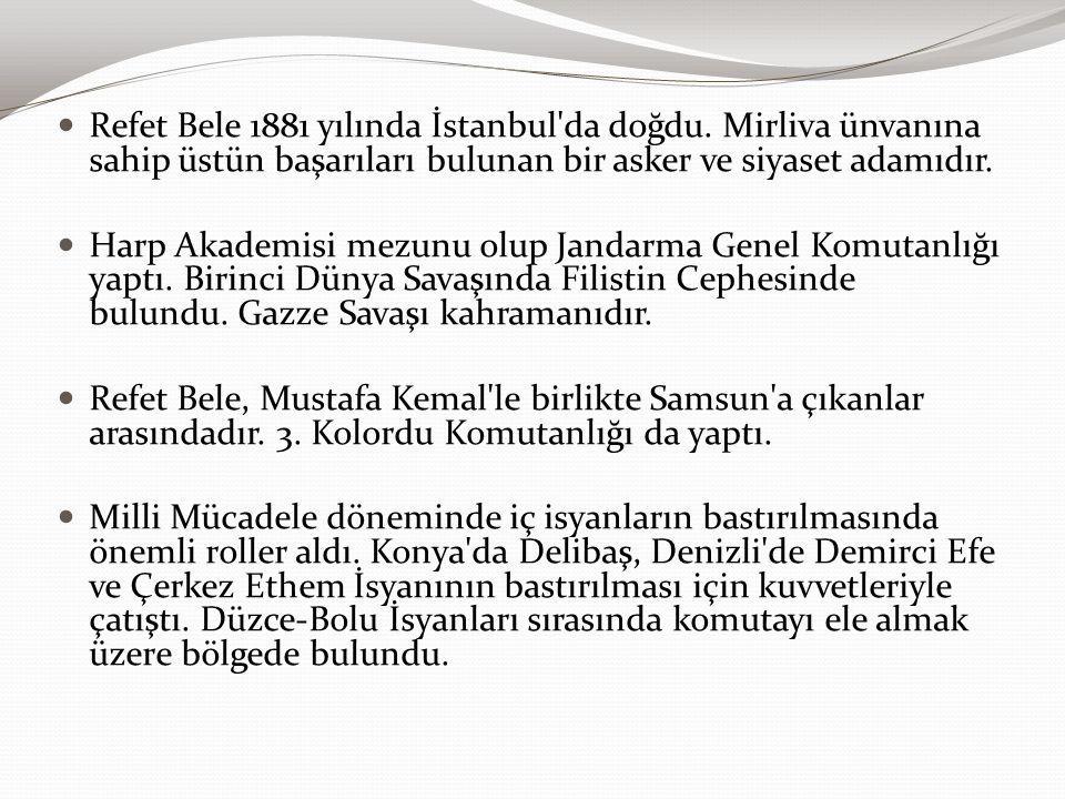Refet Bele 1881 yılında İstanbul'da doğdu. Mirliva ünvanına sahip üstün başarıları bulunan bir asker ve siyaset adamıdır. Harp Akademisi mezunu olup J