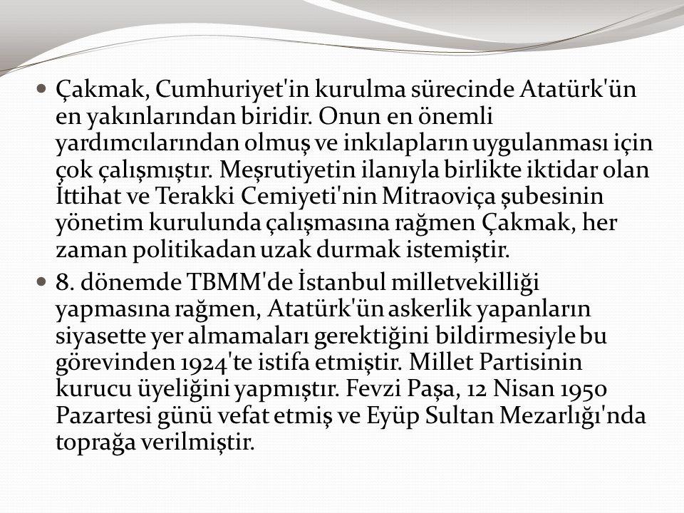 Çakmak, Cumhuriyet'in kurulma sürecinde Atatürk'ün en yakınlarından biridir. Onun en önemli yardımcılarından olmuş ve inkılapların uygulanması için ço