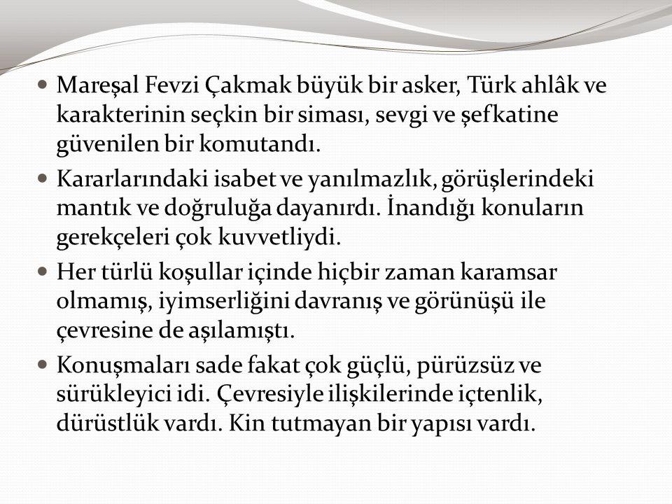 Mareşal Fevzi Çakmak büyük bir asker, Türk ahlâk ve karakterinin seçkin bir siması, sevgi ve şefkatine güvenilen bir komutandı. Kararlarındaki isabet