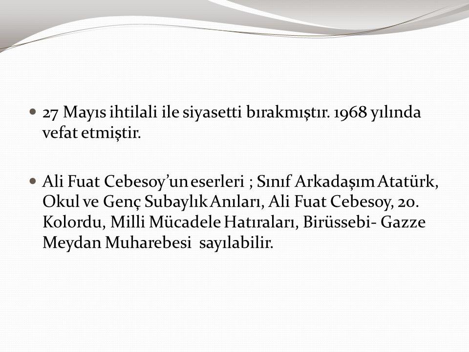 27 Mayıs ihtilali ile siyasetti bırakmıştır. 1968 yılında vefat etmiştir. Ali Fuat Cebesoy'un eserleri ; Sınıf Arkadaşım Atatürk, Okul ve Genç Subaylı