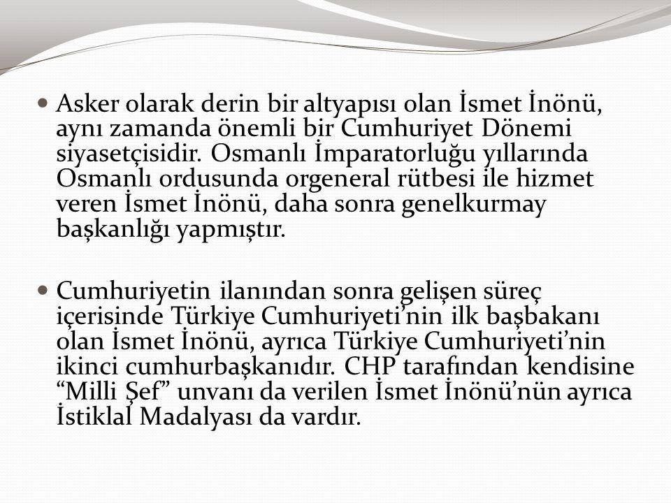 Asker olarak derin bir altyapısı olan İsmet İnönü, aynı zamanda önemli bir Cumhuriyet Dönemi siyasetçisidir. Osmanlı İmparatorluğu yıllarında Osmanlı