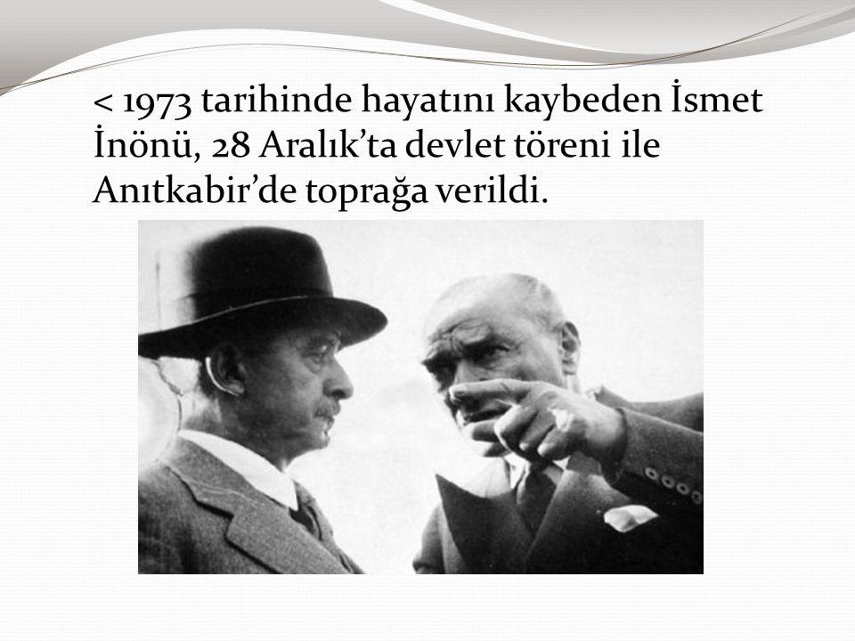 < 1973 tarihinde hayatını kaybeden İsmet İnönü, 28 Aralık'ta devlet töreni ile Anıtkabir'de toprağa verildi.