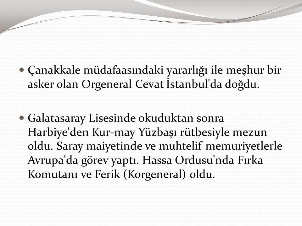 Çanakkale müdafaasındaki yararlığı ile meşhur bir asker olan Orgeneral Cevat İstanbul'da doğdu. Galatasaray Lisesinde okuduktan sonra Harbiye'den Kur-