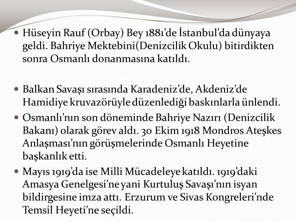 Hüseyin Rauf (Orbay) Bey 1881'de İstanbul'da dünyaya geldi. Bahriye Mektebini(Denizcilik Okulu) bitirdikten sonra Osmanlı donanmasına katıldı. Balkan