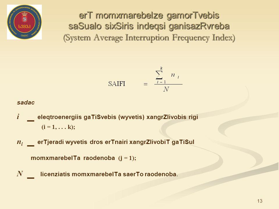 13 erT momxmarebelze gamorTvebis saSualo sixSiris indeqsi ganisazRvreba (System Average Interruption Frequency Index) sadac i _ eleqtroenergiis gaTiSvebis (wyvetis) xangrZlivobis rigi (i = 1,...