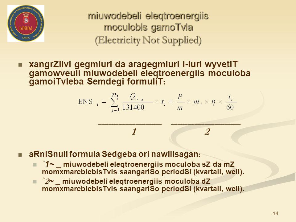 14 miuwodebeli eleqtroenergiis moculobis gamoTvla (Electricity Not Supplied) xangrZlivi gegmiuri da aragegmiuri і-iuri wyvetiT gamowveuli miuwodebeli eleqtroenergiis moculoba gamoiTvleba Semdegi formuliT : ___________________ _____________________ 1 2 aRniSnuli formula Sedgeba ori nawilisagan : `1~ _ miuwodebeli eleqtroenergiis moculoba sZ da mZ momxmareblebisTvis saangariSo periodSi (kvartali, weli).