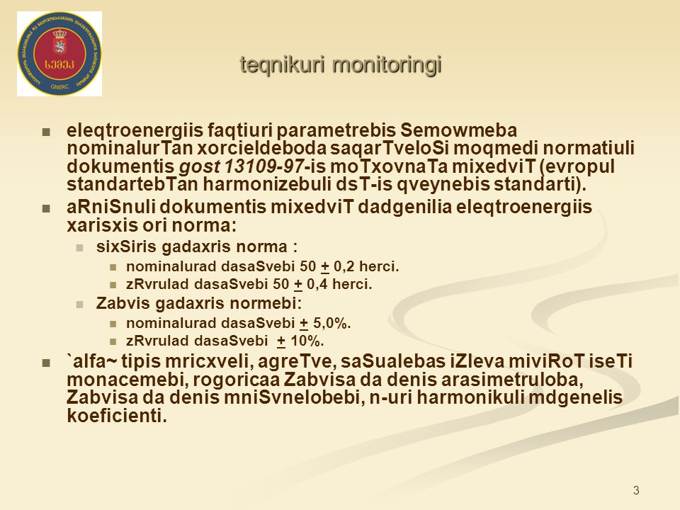 3 teqnikuri monitoringi eleqtroenergiis faqtiuri parametrebis Semowmeba nominalurTan xorcieldeboda saqarTveloSi moqmedi normatiuli dokumentis gost 13109-97-is moTxovnaTa mixedviT (evropul standartebTan harmonizebuli dsT-is qveynebis standarti).